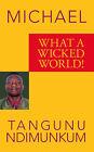 What a Wicked World! by Michael Tangunu Ndimunkum (Paperback, 2006)