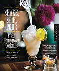 Shake, Stir, Pour-fresh Homegrown Cocktails: Make Infused Liquors, Spirits, and Bitters with Farm-fresh Ingredients-50 Original Recipes by Katie Loeb (Paperback, 2012)