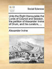 Unto the Right Honourable the Lords of Council and Session, the Petition of Alexander Irvine of Drum, and His Curators, ... by Alexander Irvine (Paperback / softback, 2010)
