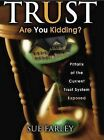 Trust Are You Kidding?: Pitfalls of the Current Trust System Exposed: How to Establish a Trust That Works! by Sue Farley (Paperback / softback, 2009)
