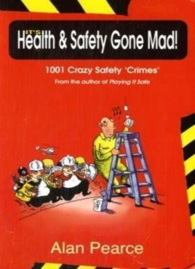 It's Health and Safety Gone Mad!: 1001 Crazy 'Safety Crimes',Alan Pearce