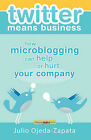 Twitter Means Business: How Microblogging Can Help or Hurt Your Company by Julio Ojeda-Zapata (Paperback, 2008)