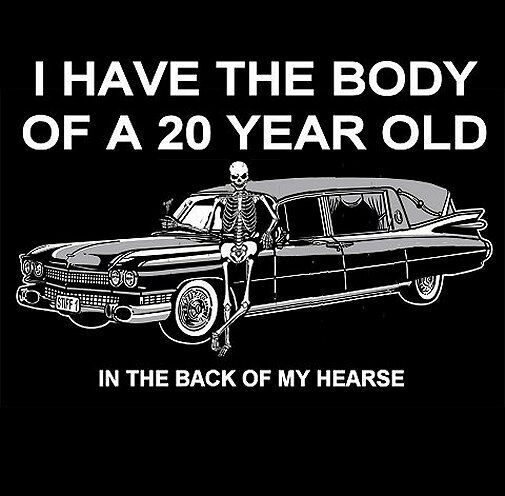 I HAVE THE BODY OF A 20 YEAR OLD - IN MY HEARSE SKULL SWEATSHIRT  SK90