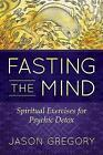 Fasting the Mind: Spiritual Exercises for Psychic Detox by Jason Gregory (Paperback, 2017)