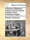 A Roman Catholick's Reasons Why He Cannot Conform to the Protestant Religion. by Richard Challoner (Paperback / softback, 2010)