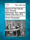 Report of the Trial by Jury, Thomas MacKenzie, Esq. Against Robert Roy, Esq. W.S. by Simon MacGregor (Paperback / softback, 2012)