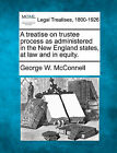 A Treatise on Trustee Process as Administered in the New England States, at Law and in Equity. by George W McConnell (Paperback / softback, 2010)