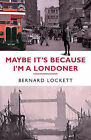 Maybe it's Because I'm a Londoner by Bernard Lockett (Hardback, 2005)