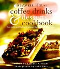 Maxwell House Coffee Drinks and Desserts Cookbook : From Lattes and Muffins to Decadent Cakes and Midnight Treats by Maxwell House Staff (1999, Hardcover)