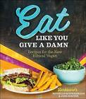 Eat Like You Give a Damn: Recipes for the New Ethical Vegan by Michelle Schwegmann, Josh Hooten (Paperback, 2015)