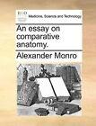 An Essay on Comparative Anatomy. by Alexander Monro (Paperback / softback, 2010)