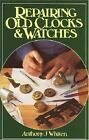 Repairing Old Clocks and Watches by Anthony J. Whiten (1996, Hardcover, Reprint)
