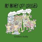 My Money Got Gobbled by Robert I Maltby 9781451270167 Paperback 2010