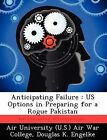 Anticipating Failure: Us Options in Preparing for a Rogue Pakistan by Douglas K Engelke (Paperback / softback, 2012)