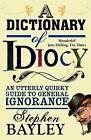 A Dictionary of Idiocy: An Utterly Quirky Guide to General Ignorance by Stephen Bayley (Paperback, 2012)