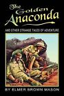 The Golden Anaconda: And Other Strange Tales of Adventure by Elmer Brown Mason (Paperback / softback, 2009)