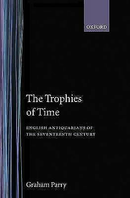 The Trophies of Time: English Antiquarians of the Seventeenth Century by...