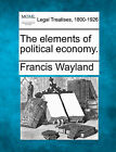 The Elements of Political Economy. by Francis Wayland (Paperback / softback, 2010)