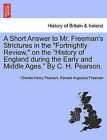 A Short Answer to Mr. Freeman's Strictures in the Fortnightly Review, on the History of England During the Early and Middle Ages. by C. H. Pearson. by Charles Henry Pearson, Edward Augustus Freeman (Paperback / softback, 2011)