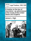 A Treatise on the Law of Injunctions: As Administered in the Courts of the United States and England. by James L High (Paperback / softback, 2010)