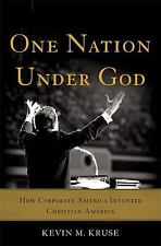 One Nation under God : How Corporate America Invented Christian America by Kevin M. Kruse (2015, Hardcover)