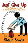 Just Give Up: Why Nothing in Life Is Worth Trying at All...Ever by Shaun Broyls (Paperback / softback, 2011)