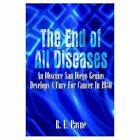 The End of All Diseases an Obscure San Diego Genius Develops a Cure for Cancer in 1930 Paperback – 14 Jul 2003
