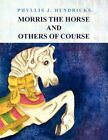 Morris The Horse and Others of Course by Phyllis J Hendricks 9781456804572