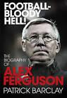 Football - Bloody Hell!: The Biography of Alex Ferguson by Patrick Barclay (Hardback, 2010)
