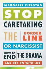 Stop Caretaking the Borderline or Narcissist: How to End the Drama and Get On wi