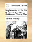 Marlborough; Or, the Fate of Europe: A Poem. ... by Samuel Wesley, M.A. by Samuel Wesley (Paperback / softback, 2010)