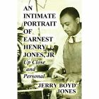 An Intimate Portrait of Earnest Henry Jones, Jr: Up Close and Personal by Jerry Boyd Jones (Paperback / softback, 2013)