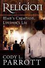 Religion: Man's Creation, Lucifer's Lie by Cody L Parrott (Paperback / softback, 2011)