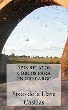 Seis Relatos Cortos para un Rio Largo : 6 Relatos Cortos y 1 Poema by Sixto...