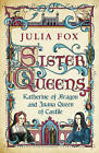 Sister Queens: Katherine of Aragon and Juana Queen of Castile by Julia Fox (Hardback, 2011)