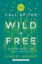 Wild and Free Ser.: The Call of the Wild and Free : Reclaiming Wonder in Your Child's Education by Ainsley Arment (2019, Hardcover)