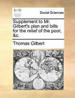 Supplement to Mr. Gilbert's Plan and Bills for the Relief of the Poor, &C. by Thomas Gilbert (Paperback / softback, 2010)