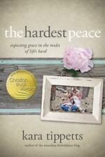 The Hardest Peace : Expecting Grace in the Midst of Life's Hard by Kara Tippetts (2014, Paperback)