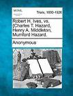 Robert H. Ives, vs. {Charles T. Hazard, Henry A. Middleton, Mumford Hazard. by Anonymous (Paperback / softback, 2012)