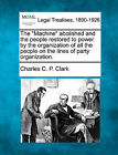The  Machine  Abolished and the People Restored to Power by the Organization of All the People on the Lines of Party Organization. by Charles C P Clark (Paperback / softback, 2010)