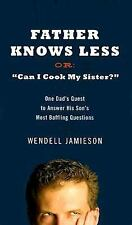 Father Knows Less or Can I Cook My Sister? : One Dad's Quest to Answer His...