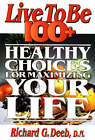 Live to be 100+: Healthy Choices for Maximizing Your Life by Richard G. Deeb (Paperback, 1995)