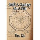 Build a Carriage for a Gun: For a Gun by Doc Ric (Paperback / softback, 2014)