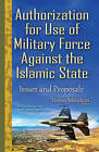 Authorization for Use of Military Force Against the Islamic State: Issues & Proposals by Nova Science Publishers Inc (Hardback, 2015)