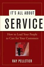 It's All about Service : How to Lead Your People to Care for Your Customers...