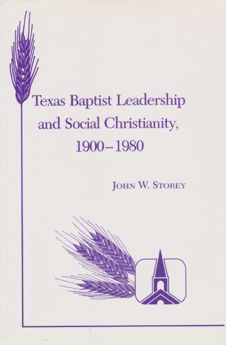Texas Baptist Leadership and Social Christianity, 1900-1980 by John W. Storey...