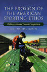 The Erosion of the American Sporting Ethos: Changes in Attitudes Toward Competition by Joel Nathan Rosen (Paperback, 2007)