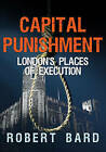Capital Punishment: London's Places of Execution by Robert Bard (Paperback, 2016)