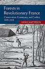 Forests in Revolutionary France: Conservation, Community, and Conflict, 1669-1848 by Kieko Matteson (Hardback, 2015)