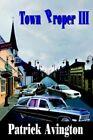 Town Proper III by Patrick Avington 9781425918118 Hardback 2006